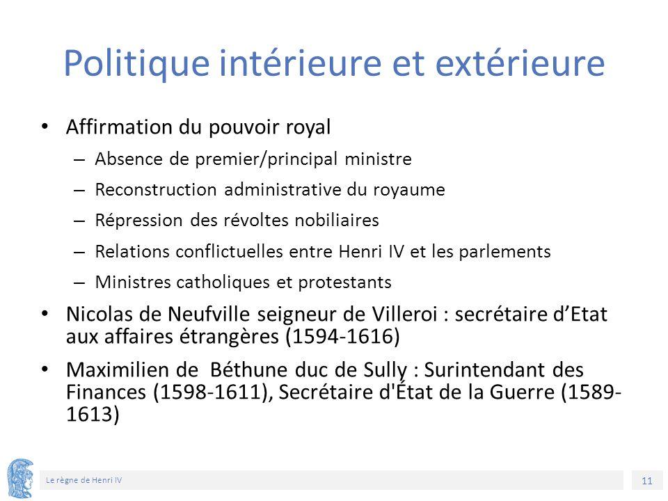 11 Le règne de Henri IV Politique intérieure et extérieure Affirmation du pouvoir royal – Absence de premier/principal ministre – Reconstruction admin