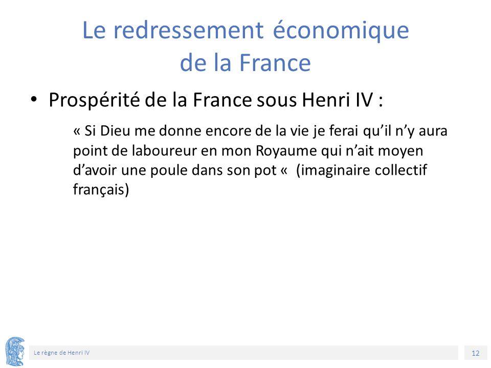 12 Le règne de Henri IV Le redressement économique de la France Prospérité de la France sous Henri IV : « Si Dieu me donne encore de la vie je ferai q