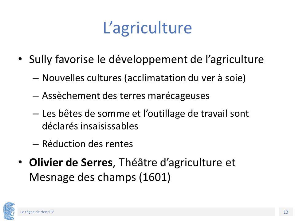 13 Le règne de Henri IV L'agriculture Sully favorise le développement de l'agriculture – Nouvelles cultures (acclimatation du ver à soie) – Assèchemen