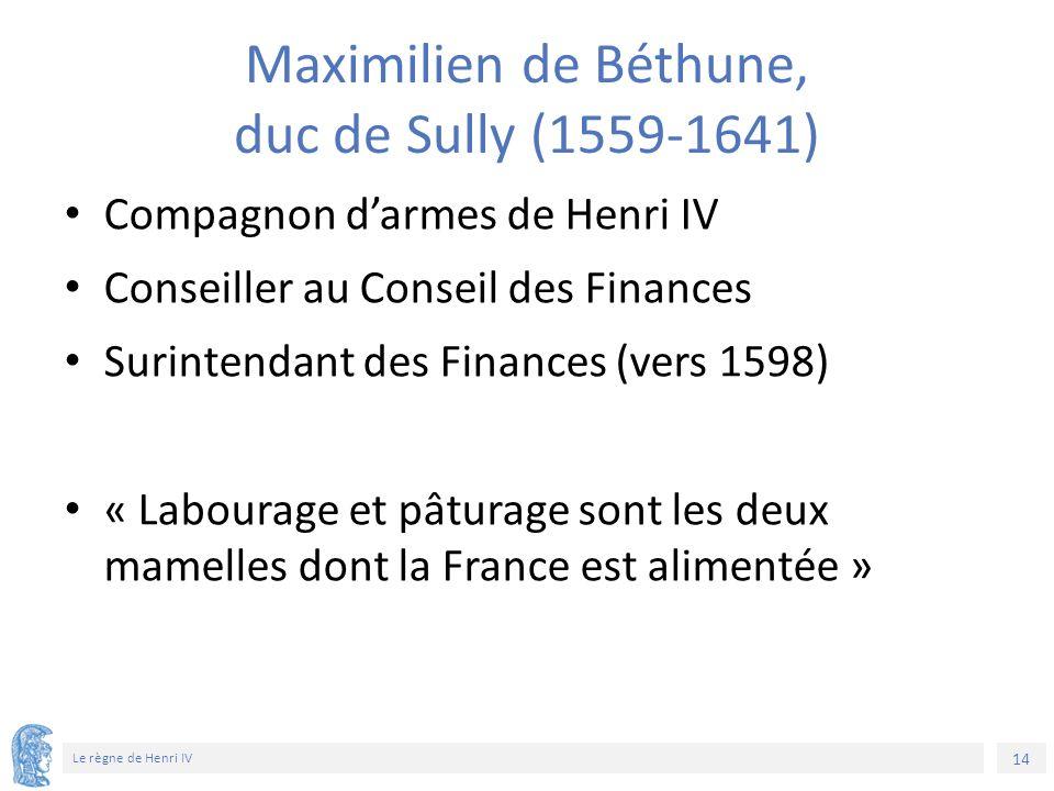 14 Le règne de Henri IV Maximilien de Béthune, duc de Sully (1559-1641) Compagnon d'armes de Henri IV Conseiller au Conseil des Finances Surintendant