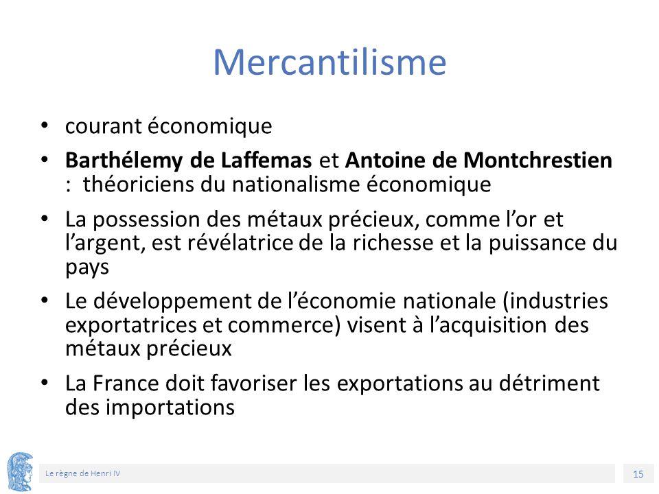 15 Le règne de Henri IV Mercantilisme courant économique Barthélemy de Laffemas et Antoine de Montchrestien : théoriciens du nationalisme économique L