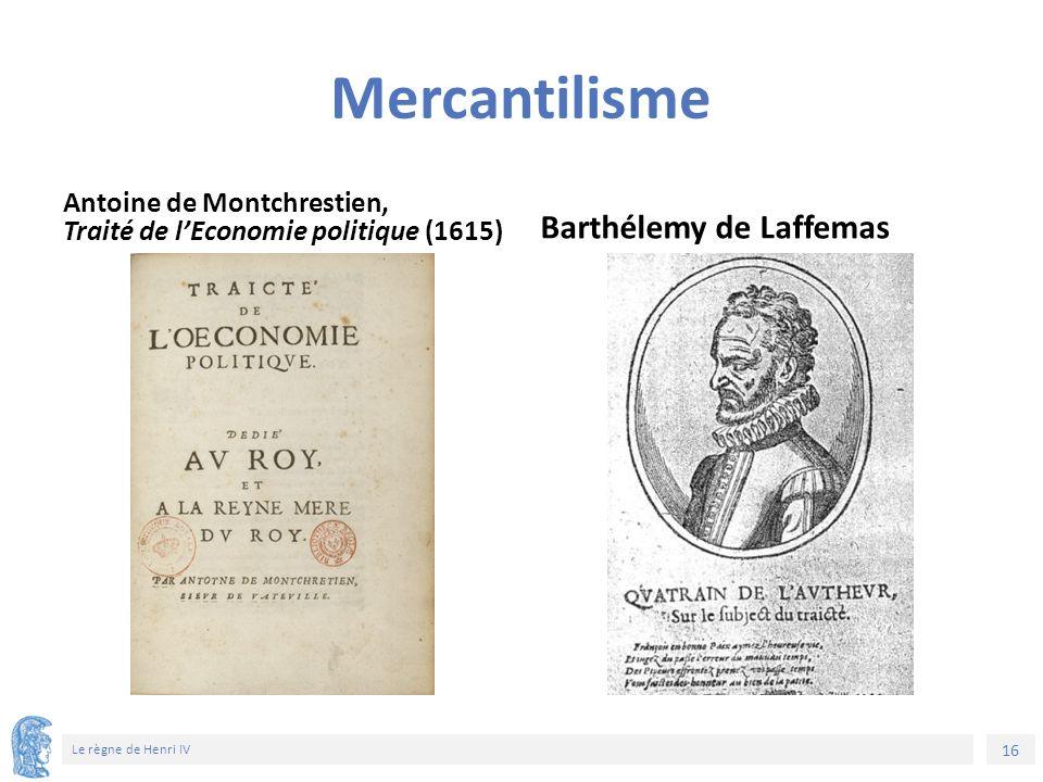 16 Le règne de Henri IV Mercantilisme Antoine de Montchrestien, Traité de l'Economie politique (1615) Barthélemy de Laffemas