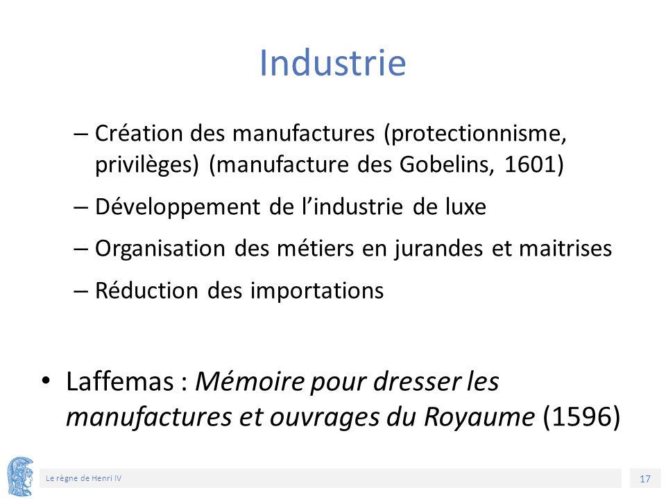 17 Le règne de Henri IV Industrie – Création des manufactures (protectionnisme, privilèges) (manufacture des Gobelins, 1601) – Développement de l'indu