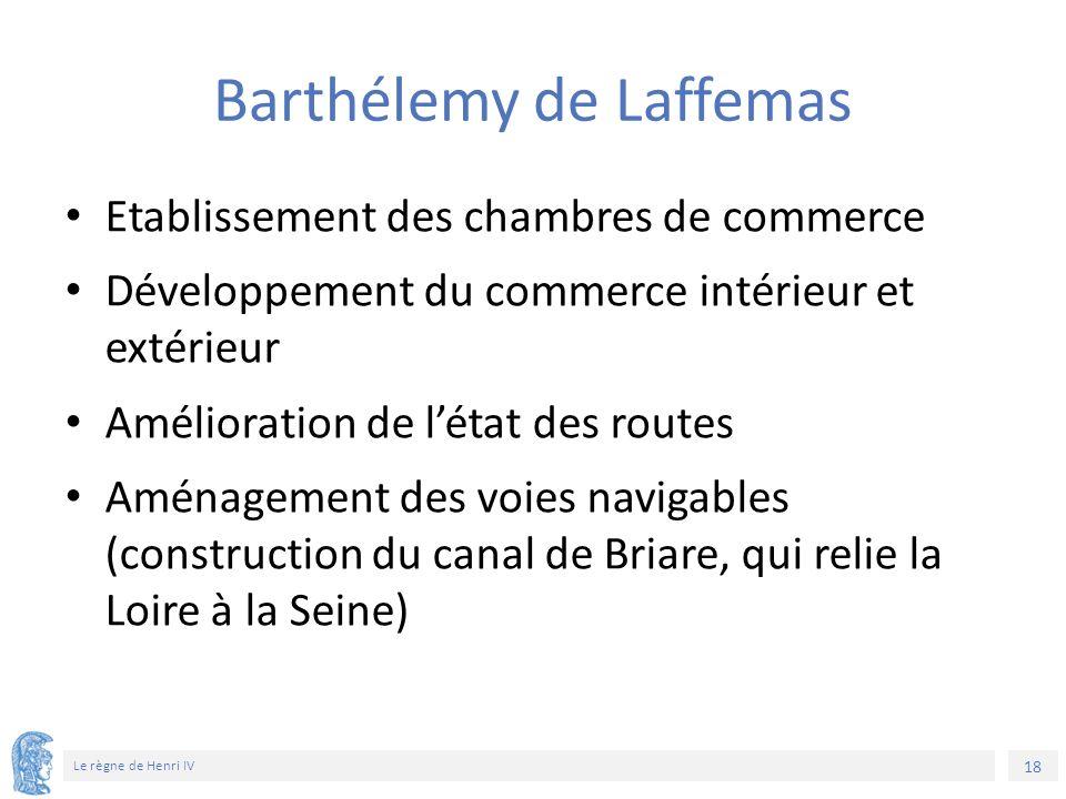 18 Le règne de Henri IV Barthélemy de Laffemas Etablissement des chambres de commerce Développement du commerce intérieur et extérieur Amélioration de