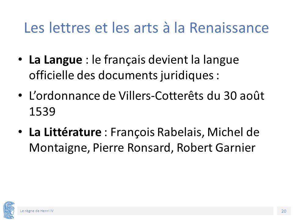 20 Le règne de Henri IV Les lettres et les arts à la Renaissance La Langue : le français devient la langue officielle des documents juridiques : L'ord