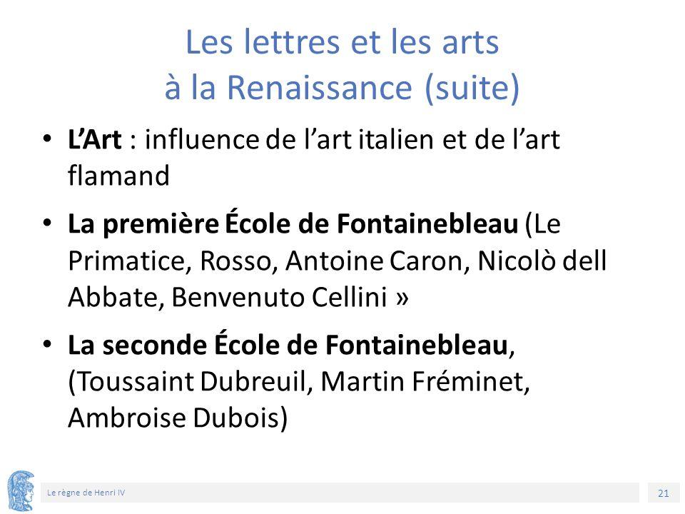 21 Le règne de Henri IV Les lettres et les arts à la Renaissance (suite) L'Art : influence de l'art italien et de l'art flamand La première École de F