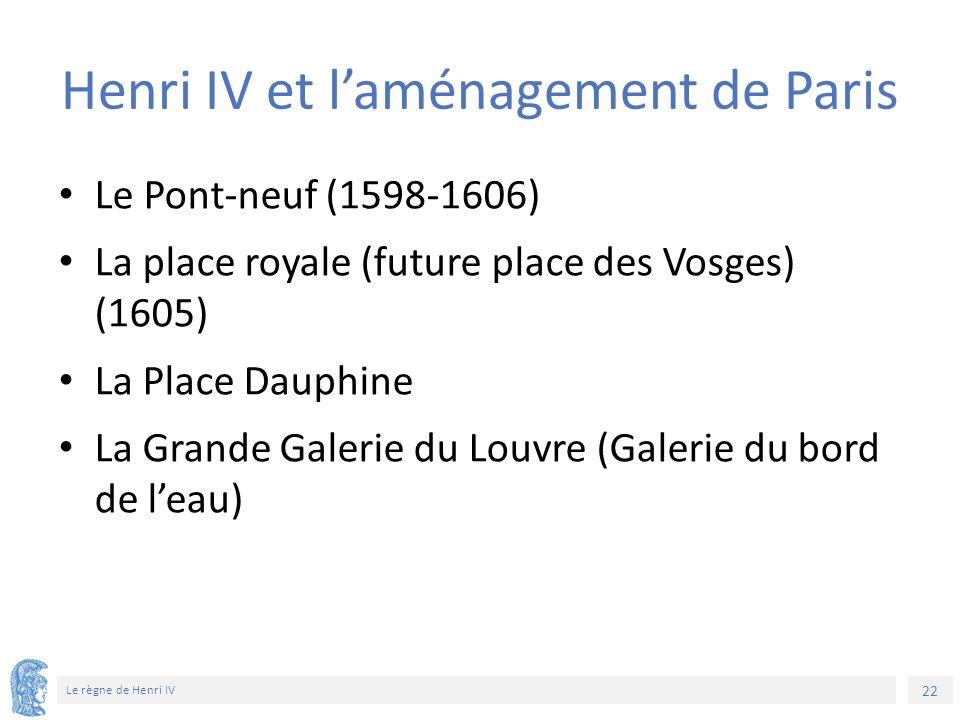 22 Le règne de Henri IV Henri IV et l'aménagement de Paris Le Pont-neuf (1598-1606) La place royale (future place des Vosges) (1605) La Place Dauphine