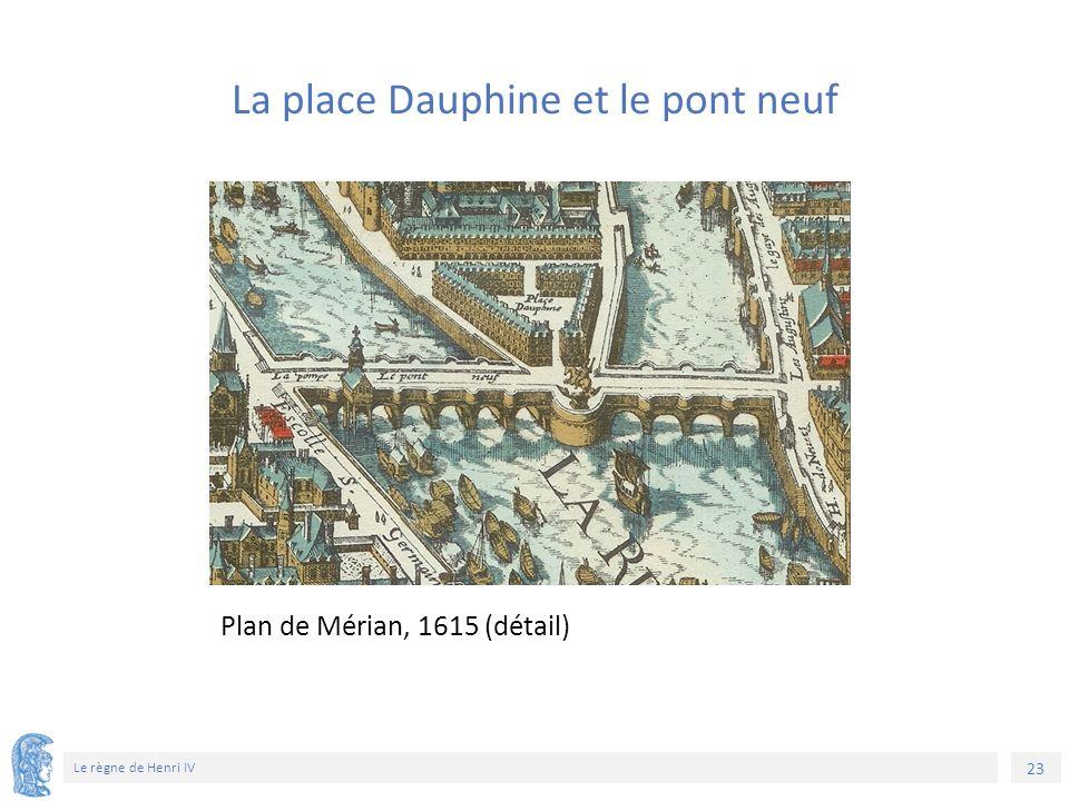 23 Le règne de Henri IV Plan de Mérian, 1615 (détail) La place Dauphine et le pont neuf