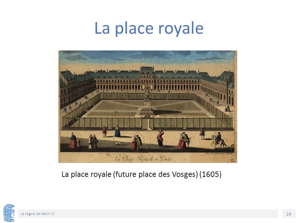 24 Le règne de Henri IV La place royale (future place des Vosges) (1605) La place royale
