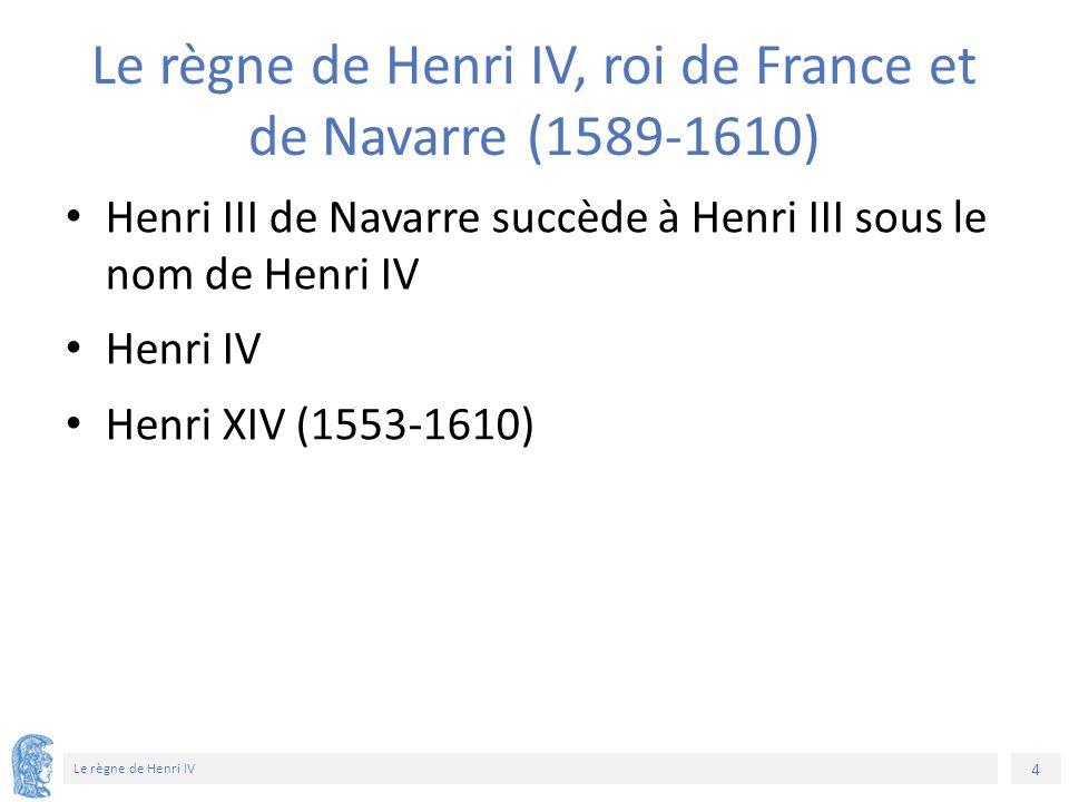 4 Le règne de Henri IV Le règne de Henri IV, roi de France et de Navarre (1589-1610) Henri III de Navarre succède à Henri III sous le nom de Henri IV