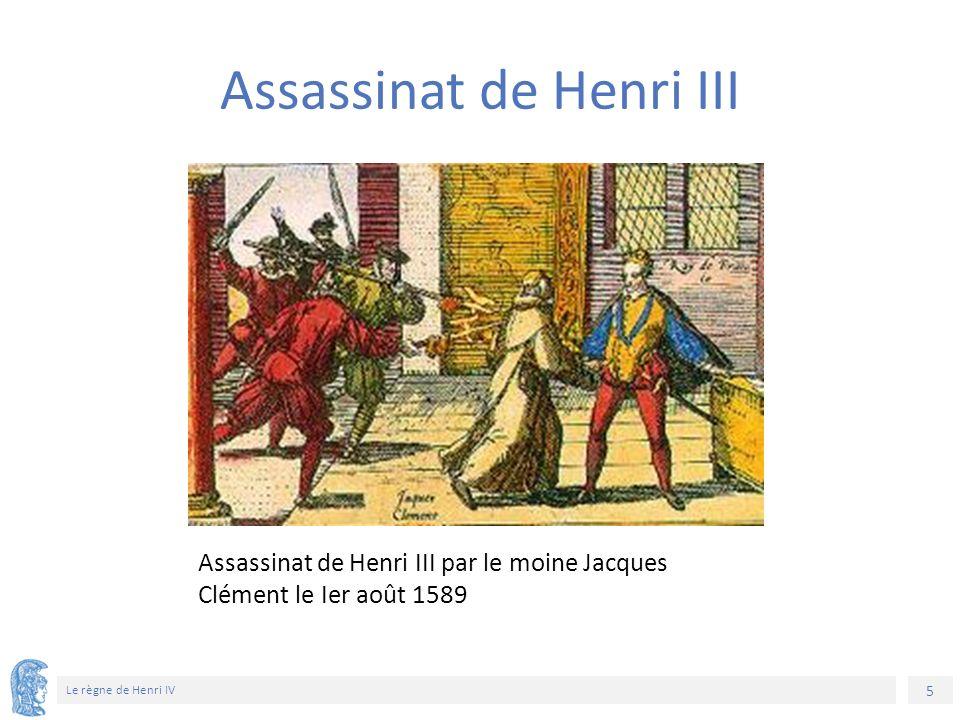 5 Le règne de Henri IV Assassinat de Henri III par le moine Jacques Clément le Ier août 1589 Assassinat de Henri III