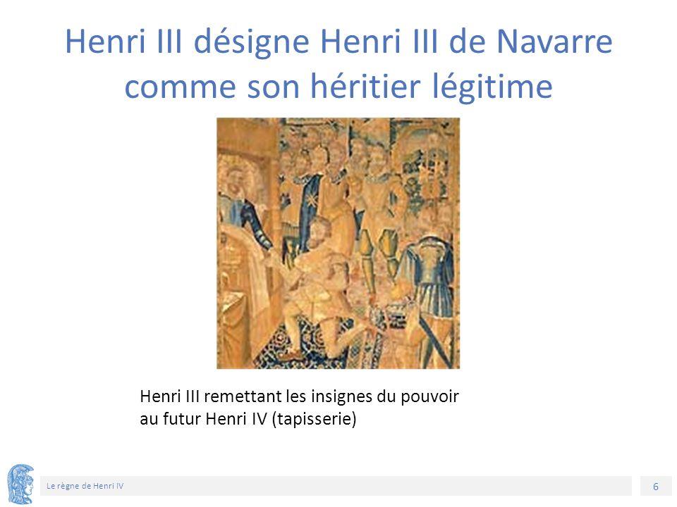 6 Le règne de Henri IV Henri III remettant les insignes du pouvoir au futur Henri IV (tapisserie) Henri III désigne Henri III de Navarre comme son hér