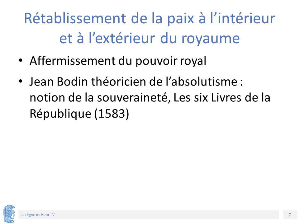 7 Le règne de Henri IV Rétablissement de la paix à l'intérieur et à l'extérieur du royaume Affermissement du pouvoir royal Jean Bodin théoricien de l'