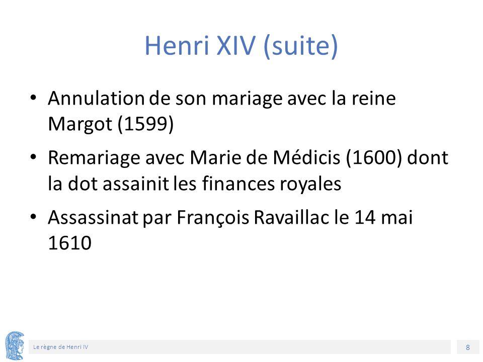 8 Le règne de Henri IV Henri XIV (suite) Annulation de son mariage avec la reine Margot (1599) Remariage avec Marie de Médicis (1600) dont la dot assa