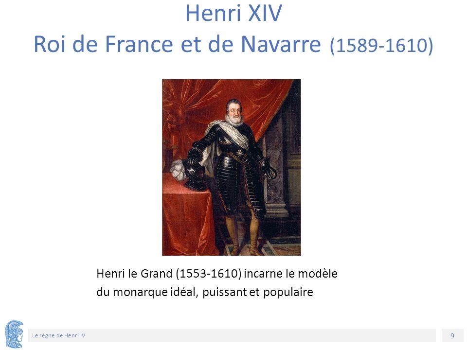 9 Le règne de Henri IV Henri XIV Roi de France et de Navarre (1589-1610) Henri le Grand (1553-1610) incarne le modèle du monarque idéal, puissant et p