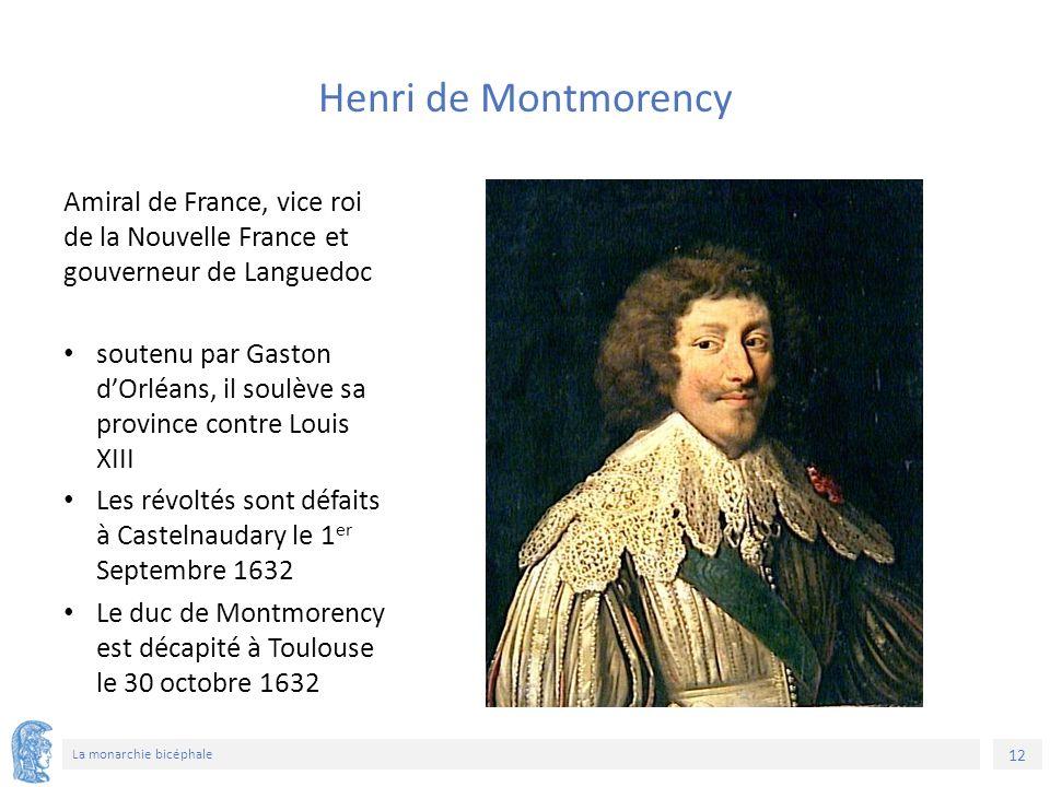 12 La monarchie bicéphale Amiral de France, vice roi de la Nouvelle France et gouverneur de Languedoc soutenu par Gaston d'Orléans, il soulève sa province contre Louis XIII Les révoltés sont défaits à Castelnaudary le 1 er Septembre 1632 Le duc de Montmorency est décapité à Toulouse le 30 octobre 1632 Henri de Montmorency