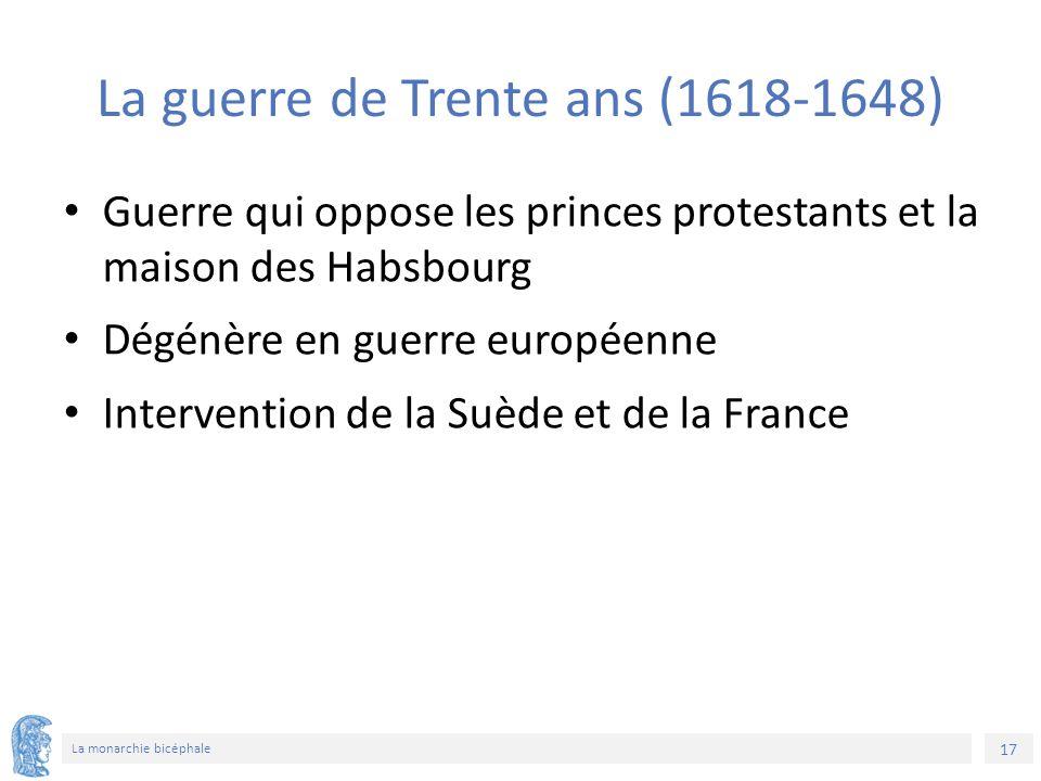 17 La monarchie bicéphale La guerre de Trente ans (1618-1648) Guerre qui oppose les princes protestants et la maison des Habsbourg Dégénère en guerre européenne Intervention de la Suède et de la France