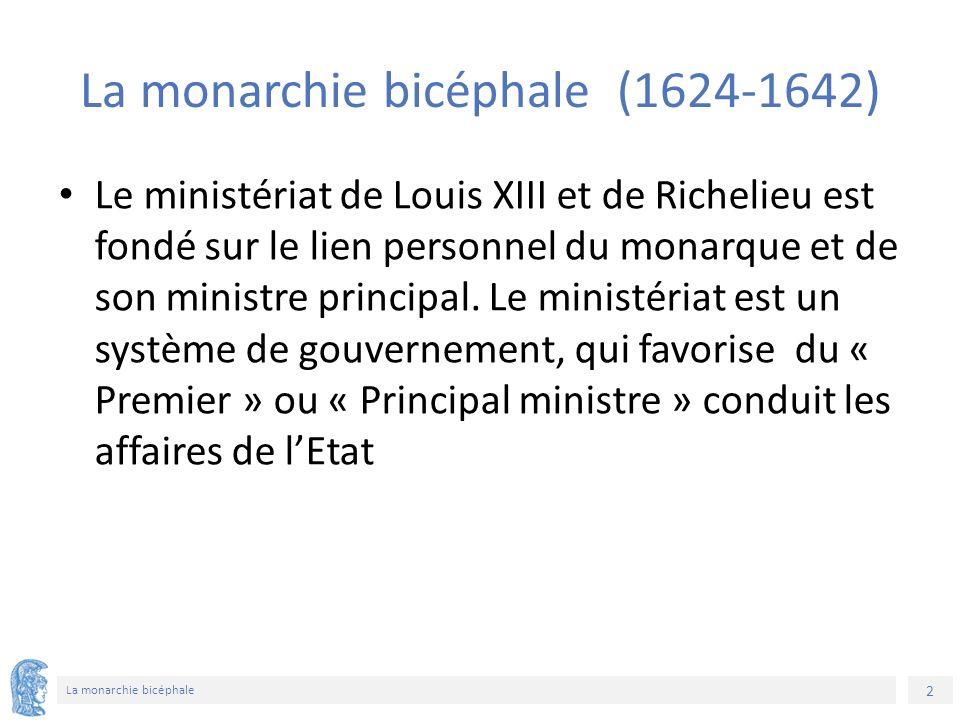2 La monarchie bicéphale La monarchie bicéphale (1624-1642) Le ministériat de Louis XIII et de Richelieu est fondé sur le lien personnel du monarque et de son ministre principal.