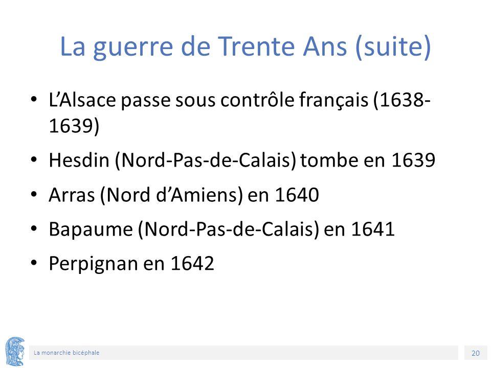 20 La monarchie bicéphale La guerre de Trente Ans (suite) L'Alsace passe sous contrôle français (1638- 1639) Hesdin (Nord-Pas-de-Calais) tombe en 1639 Arras (Nord d'Amiens) en 1640 Bapaume (Nord-Pas-de-Calais) en 1641 Perpignan en 1642
