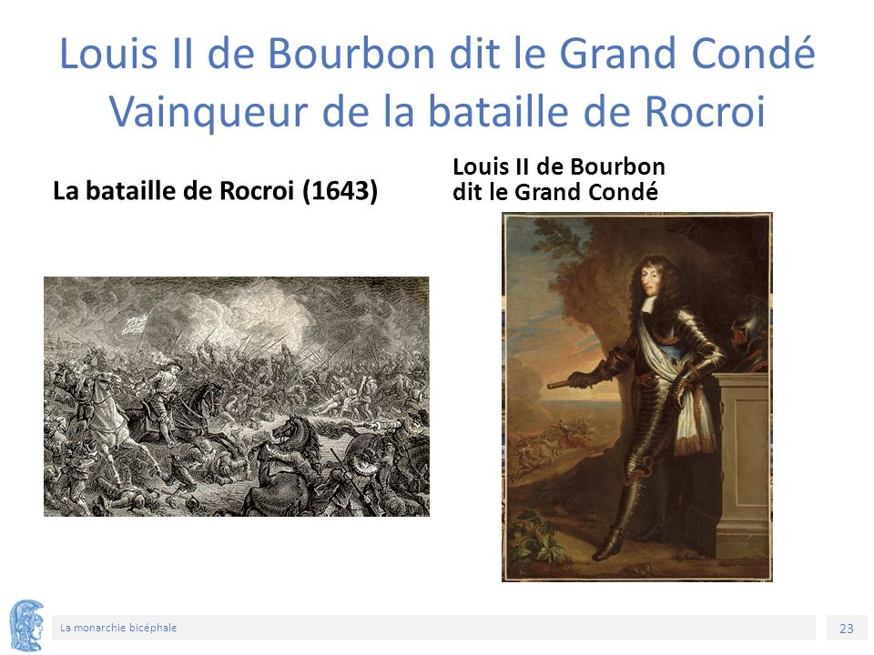 23 La monarchie bicéphale Louis II de Bourbon dit le Grand Condé Vainqueur de la bataille de Rocroi La bataille de Rocroi (1643) Louis II de Bourbon dit le Grand Condé