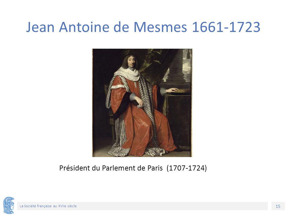15 La Société française au XVIIe siècle Président du Parlement de Paris (1707-1724) Jean Antoine de Mesmes 1661-1723