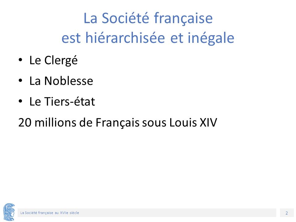 2 La Société française au XVIIe siècle La Société française est hiérarchisée et inégale Le Clergé La Noblesse Le Tiers-état 20 millions de Français sous Louis XIV