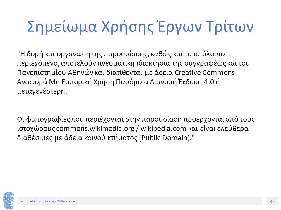 30 La Société française au XVIIe siècle Σημείωμα Χρήσης Έργων Τρίτων Η δομή και οργάνωση της παρουσίασης, καθώς και το υπόλοιπο περιεχόμενο, αποτελούν πνευματική ιδιοκτησία της συγγραφέως και του Πανεπιστημίου Αθηνών και διατίθενται με άδεια Creative Commons Αναφορά Μη Εμπορική Χρήση Παρόμοια Διανομή Έκδοση 4.0 ή μεταγενέστερη.