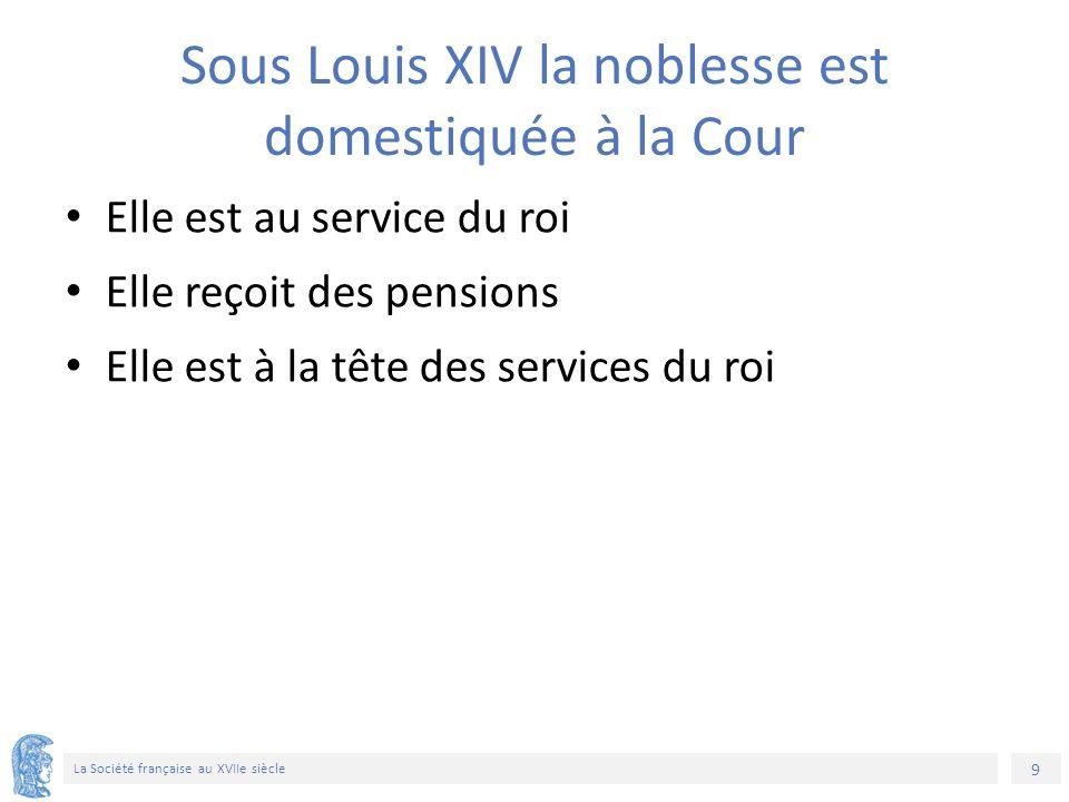 9 La Société française au XVIIe siècle Sous Louis XIV la noblesse est domestiquée à la Cour Elle est au service du roi Elle reçoit des pensions Elle est à la tête des services du roi