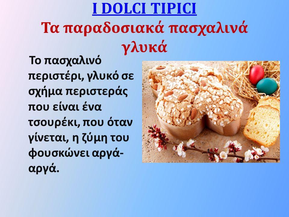 I DOLCI TIPICI I DOLCI TIPICI Τα παραδοσιακά πασχαλινά γλυκά Το πασχαλινό περιστέρι, γλυκό σε σχήμα περιστεράς που είναι ένα τσουρέκι, που όταν γίνεται, η ζύμη του φουσκώνει αργά- αργά.