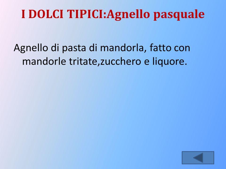 I DOLCI TIPICI:Agnello pasquale Agnello di pasta di mandorla, fatto con mandorle tritate,zucchero e liquore.