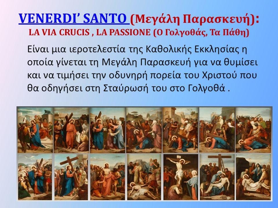 VENERDI' SANTO VENERDI' SANTO (Μεγάλη Παρασκευή) : LA VIA CRUCIS, LA PASSIONE (Ο Γολγοθάς, Τα Πάθη) Είναι μια ιεροτελεστία της Καθολικής Εκκλησίας η οποία γίνεται τη Μεγάλη Παρασκευή για να θυμίσει και να τιμήσει την οδυνηρή πορεία του Χριστού που θα οδηγήσει στη Σταύρωσή του στο Γολγοθά.