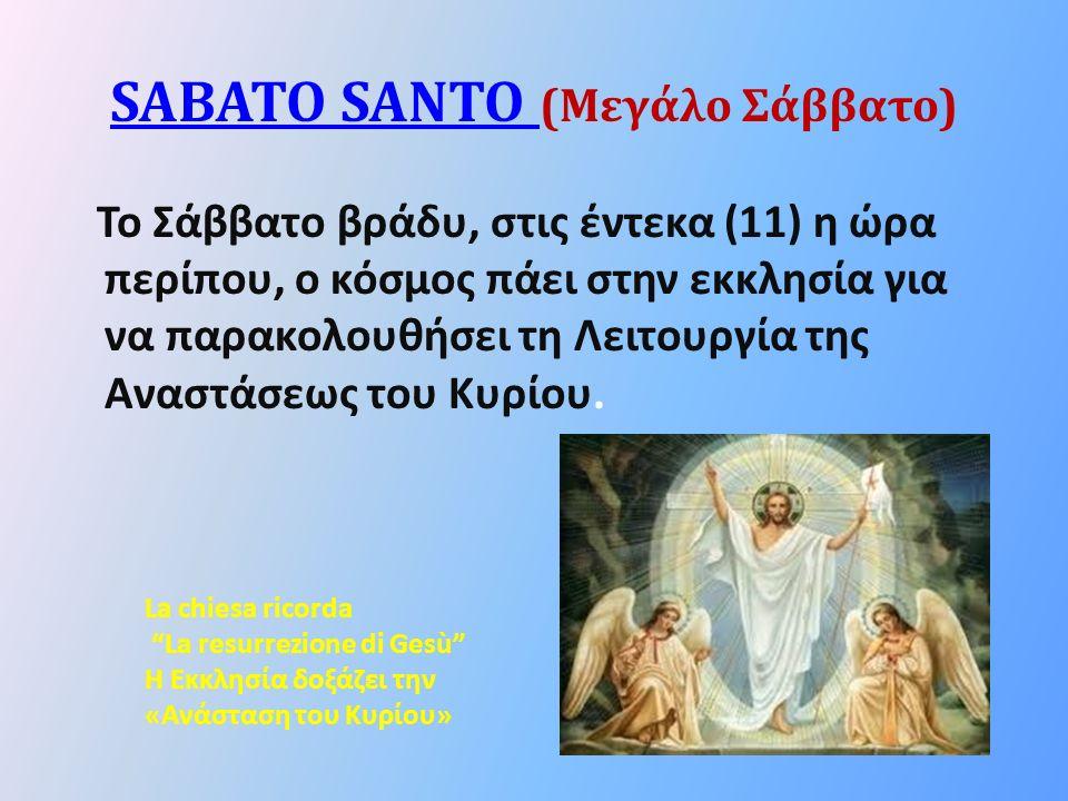 SABATO SANTO SABATO SANTO (Μεγάλο Σάββατο) Το Σάββατο βράδυ, στις έντεκα (11) η ώρα περίπου, ο κόσμος πάει στην εκκλησία για να παρακολουθήσει τη Λειτουργία της Αναστάσεως του Κυρίου.