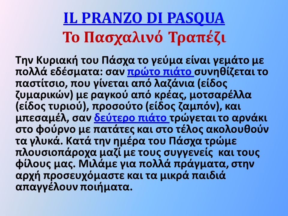 IL PRANZO DI PASQUA IL PRANZO DI PASQUA Το Πασχαλινό Τραπέζι Την Κυριακή του Πάσχα το γεύμα είναι γεμάτο με πολλά εδέσματα: σαν πρώτο πιάτο συνηθίζεται το παστίτσιο, που γίνεται από λαζάνια (είδος ζυμαρικών) με ραγκού από κρέας, μοτσαρέλλα (είδος τυριού), προσούτο (είδος ζαμπόν), και μπεσαμέλ, σαν δεύτερο πιάτο τρώγεται το αρνάκι στο φούρνο με πατάτες και στο τέλος ακολουθούν τα γλυκά.