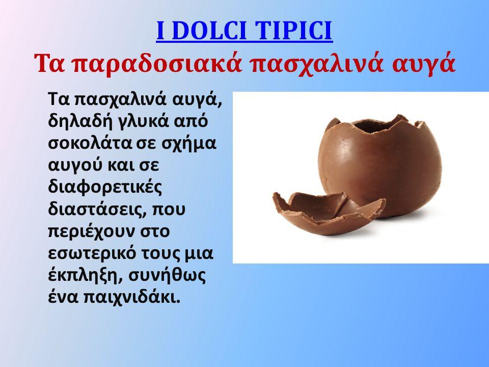 I DOLCI TIPICI I DOLCI TIPICI Τα παραδοσιακά πασχαλινά αυγά Τα πασχαλινά αυγά, δηλαδή γλυκά από σοκολάτα σε σχήμα αυγού και σε διαφορετικές διαστάσεις, που περιέχουν στο εσωτερικό τους μια έκπληξη, συνήθως ένα παιχνιδάκι.