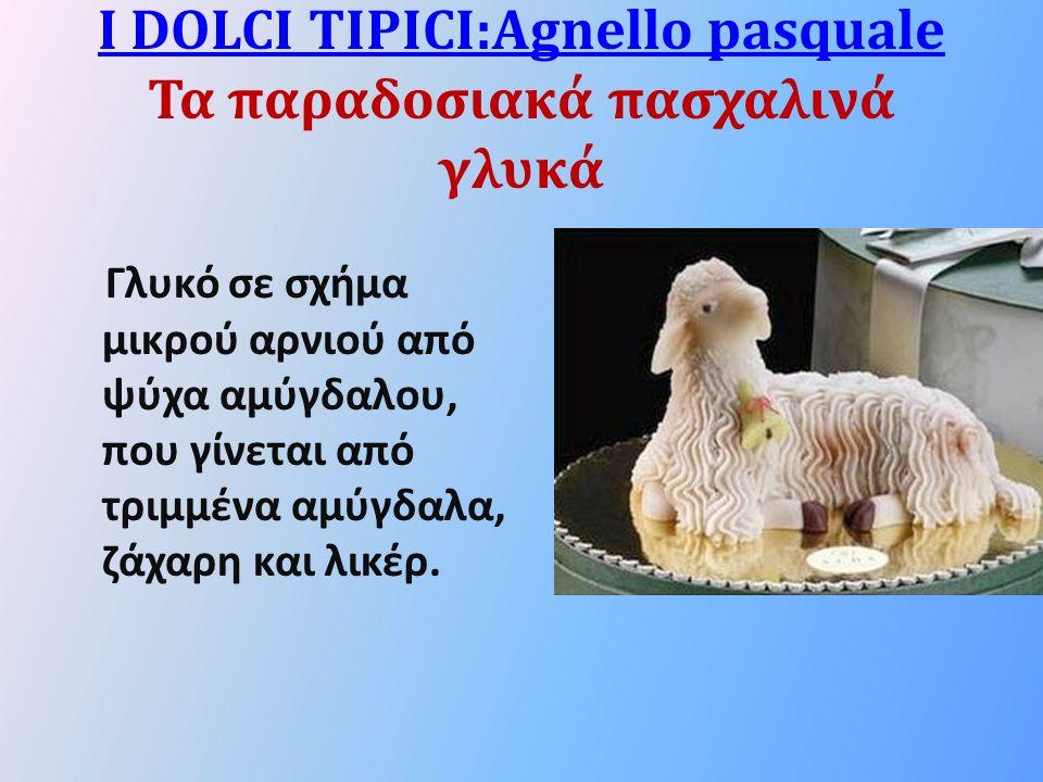 I DOLCI TIPICI:Agnello pasquale I DOLCI TIPICI:Agnello pasquale Τα παραδοσιακά πασχαλινά γλυκά Γλυκό σε σχήμα μικρού αρνιού από ψύχα αμύγδαλου, που γίνεται από τριμμένα αμύγδαλα, ζάχαρη και λικέρ.
