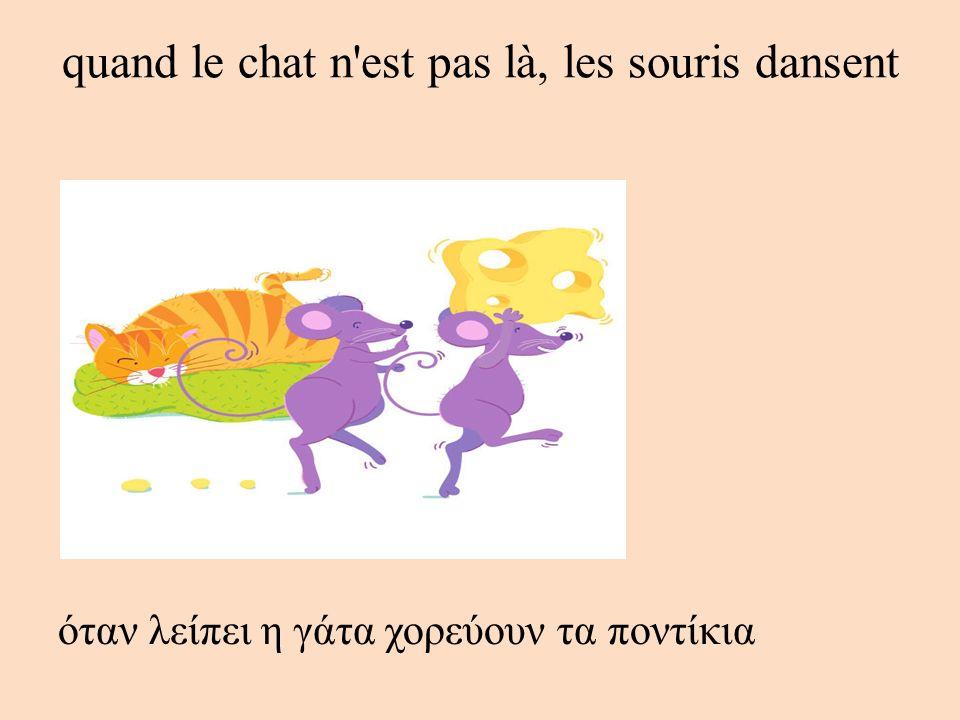 quand le chat n'est pas là, les souris dansent όταν λείπει η γάτα χορεύουν τα ποντίκια