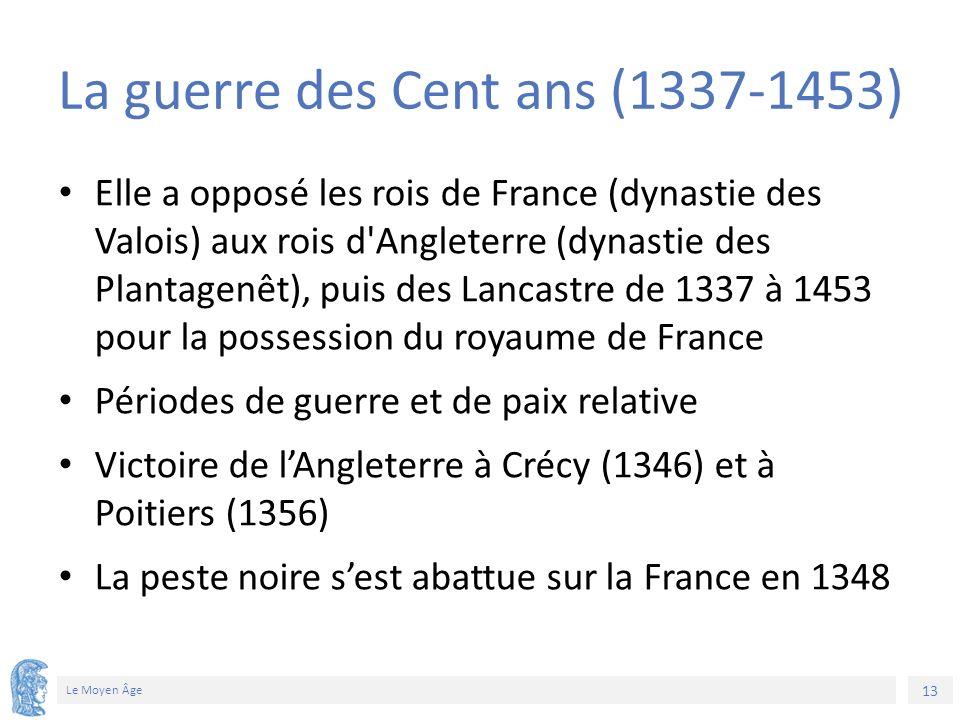 13 Le Moyen Âge La guerre des Cent ans (1337-1453) Elle a opposé les rois de France (dynastie des Valois) aux rois d Angleterre (dynastie des Plantagenêt), puis des Lancastre de 1337 à 1453 pour la possession du royaume de France Périodes de guerre et de paix relative Victoire de l'Angleterre à Crécy (1346) et à Poitiers (1356) La peste noire s'est abattue sur la France en 1348
