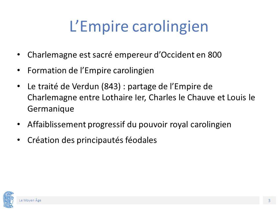 3 Le Moyen Âge L'Empire carolingien Charlemagne est sacré empereur d'Occident en 800 Formation de l'Empire carolingien Le traité de Verdun (843) : partage de l'Empire de Charlemagne entre Lothaire Ier, Charles le Chauve et Louis le Germanique Affaiblissement progressif du pouvoir royal carolingien Création des principautés féodales
