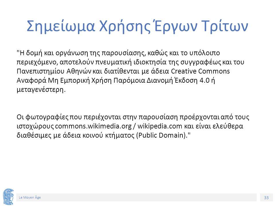 33 Le Moyen Âge Σημείωμα Χρήσης Έργων Τρίτων Η δομή και οργάνωση της παρουσίασης, καθώς και το υπόλοιπο περιεχόμενο, αποτελούν πνευματική ιδιοκτησία της συγγραφέως και του Πανεπιστημίου Αθηνών και διατίθενται με άδεια Creative Commons Αναφορά Μη Εμπορική Χρήση Παρόμοια Διανομή Έκδοση 4.0 ή μεταγενέστερη.