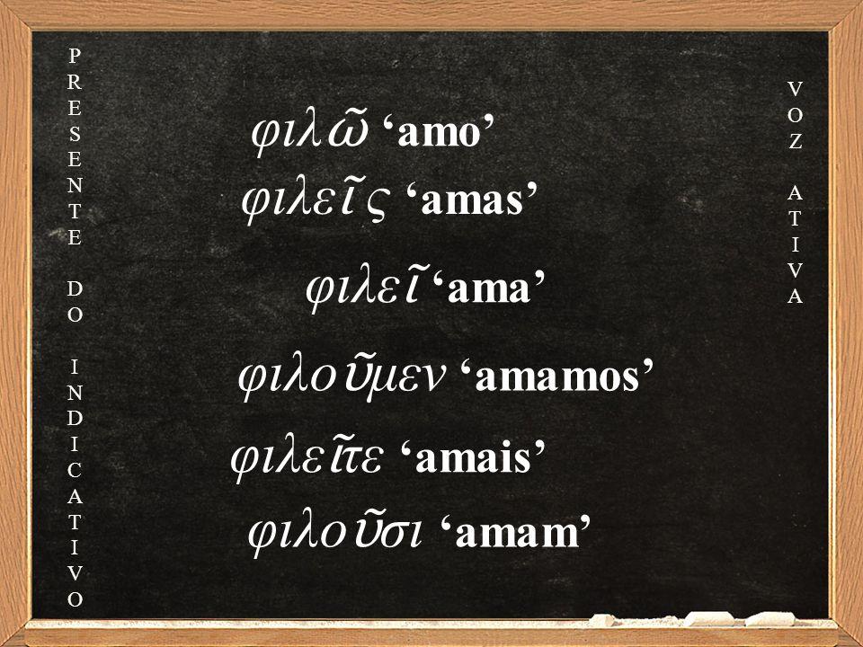 φιλε ῖ ς 'amas' φιλε ῖ 'ama' φιλο ῦ μεν 'amamos' φιλε ῖ τε 'amais' φιλο ῦ σι 'amam' φιλ ῶ 'amo' PRESENTEDOINDICATIVOPRESENTEDOINDICATIVO VOZATIVAVOZATIVA