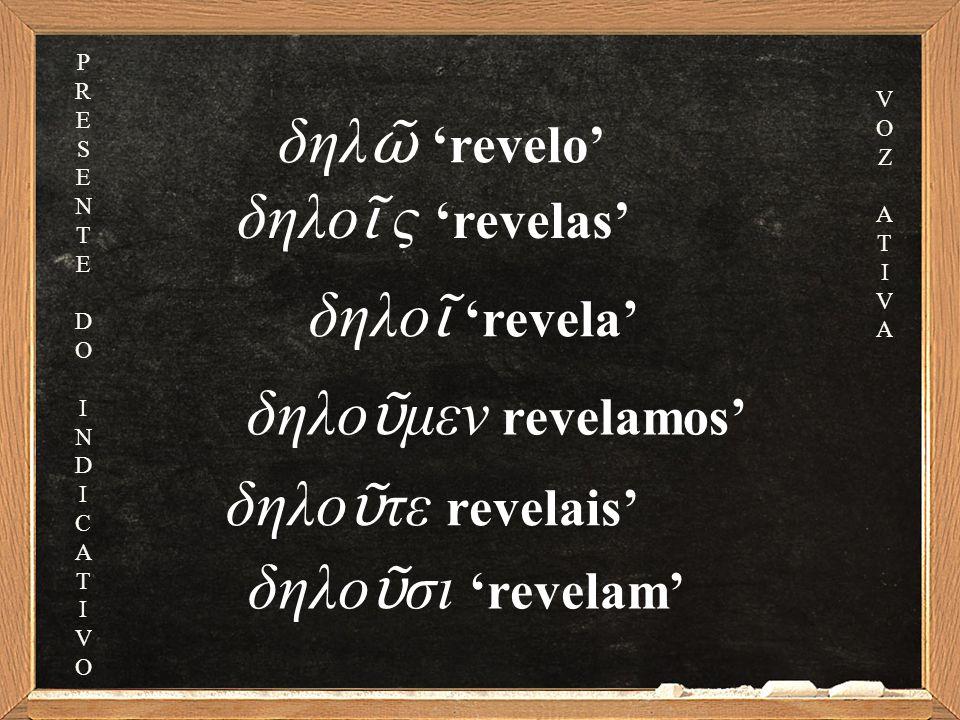 δηλο ῖ ς 'revelas' δηλο ῖ 'revela' δηλο ῦ μεν revelamos' δηλο ῦ τε revelais' δηλο ῦ σι 'revelam' δηλ ῶ 'revelo' PRESENTEDOINDICATIVOPRESENTEDOINDICATIVO VOZATIVAVOZATIVA