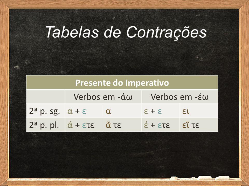 Tabelas de Contrações Presente do Imperativo Verbos em -άωVerbos em -έω 2ª p. sg.α + εαε + εει 2ª p. pl.ά + ετεᾶ τεέ + ετεεῖ τε