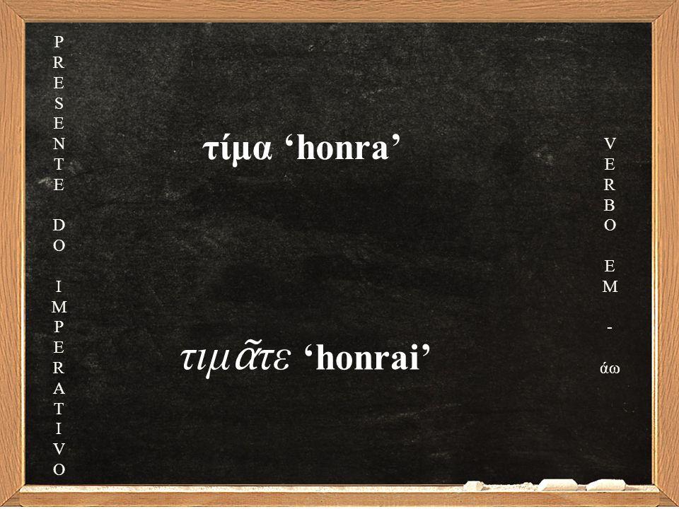 τίμα 'honra' τιμ ᾶ τε 'honrai' PRESENTEDOIMPERATIVOPRESENTEDOIMPERATIVO V E R B O E M - άω