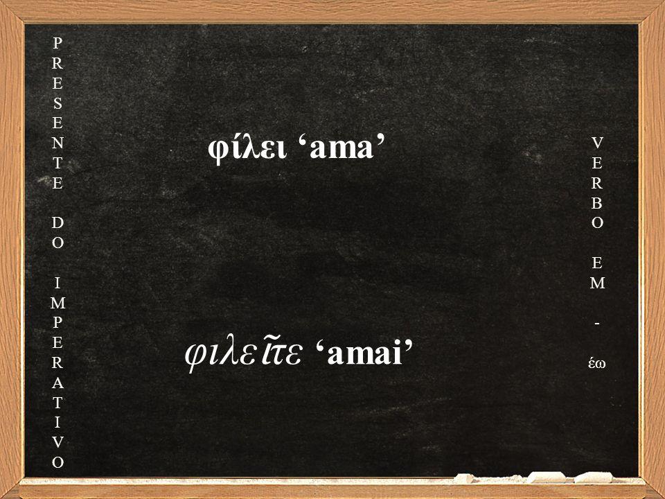 φίλει 'ama' φιλε ῖ τε 'amai' PRESENTEDOIMPERATIVOPRESENTEDOIMPERATIVO V E R B O E M - έω