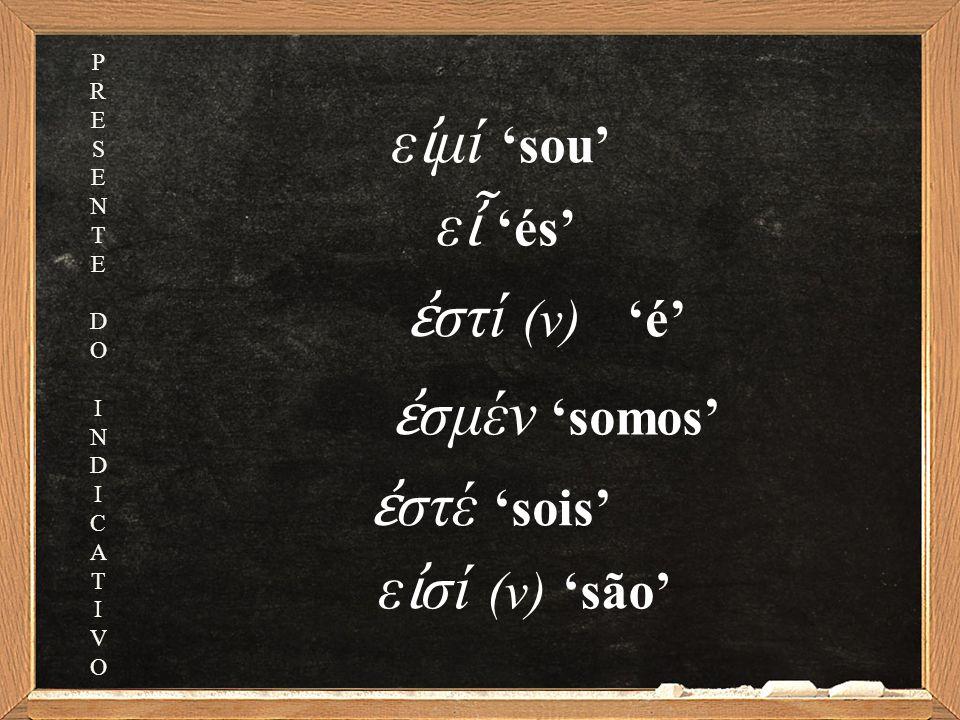 ε ἶ 'és' ἐ στί (ν) 'é' ἐ σμέν 'somos' ἐ στέ 'sois' ε ἰ σί (ν) 'são' ε ἰ μί 'sou' PRESENTEDOINDICATIVOPRESENTEDOINDICATIVO