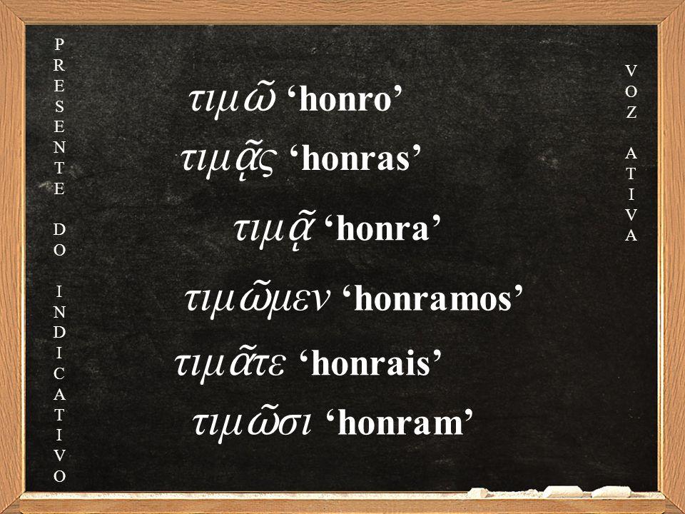 τιμ ᾷ ς 'honras' τιμ ᾷ 'honra' τιμ ῶ μεν 'honramos' τιμ ᾶ τε 'honrais' τιμ ῶ σι 'honram' τιμ ῶ 'honro' PRESENTEDOINDICATIVOPRESENTEDOINDICATIVO VOZATI