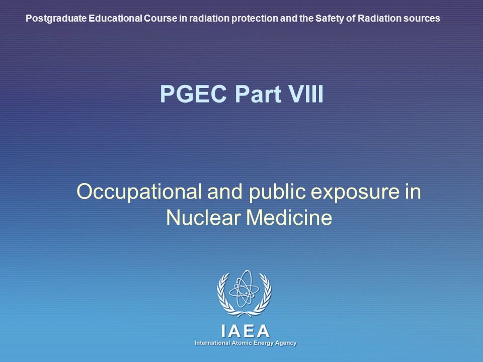IAEA International Atomic Energy Agency PGEC Part VIII Occupational and public exposure in Nuclear Medicine Postgraduate Educational Course in radiation protection and the Safety of Radiation sources