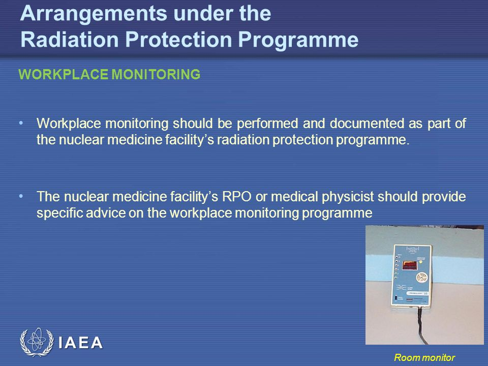 IAEA Arrangements under the Radiation Protection Programme WORKPLACE MONITORING Workplace monitoring should be performed and documented as part of the nuclear medicine facility's radiation protection programme.
