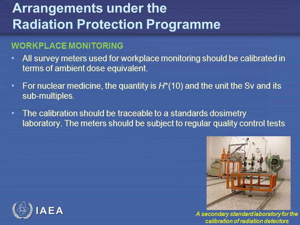 IAEA Arrangements under the Radiation Protection Programme WORKPLACE MONITORING All survey meters used for workplace monitoring should be calibrated in terms of ambient dose equivalent.