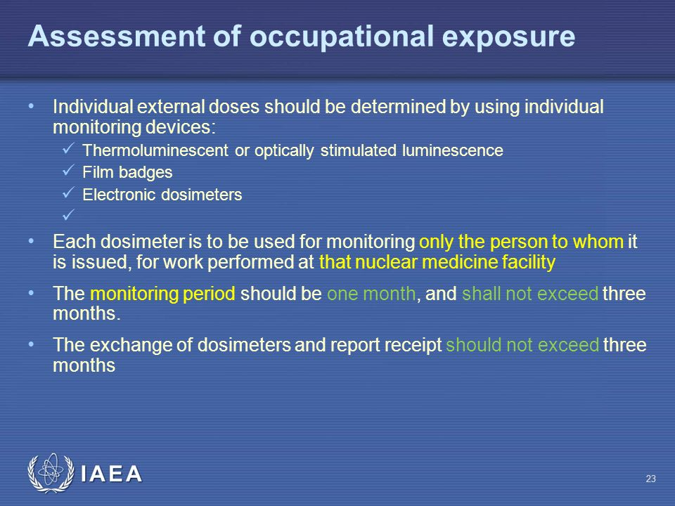 IAEA 23 Assessment of occupational exposure Individual external doses should be determined by using individual monitoring devices: Thermoluminescent or optically stimulated luminescence Film badges Electronic dosimeters Each dosimeter is to be used for monitoring only the person to whom it is issued, for work performed at that nuclear medicine facility The monitoring period should be one month, and shall not exceed three months.